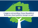 Noua. Congres extraordinar Noua Republică: Reforma clasei politice începe cu noi!