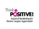 Think Positive! Impactul leadershipului feminin asupra organizatiei.
