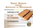artizanat. Traditiile prind viata intre 16 si 20 octombrie la ROMEXPO la Targul National pentru Artizanat si Mestesuguri