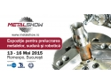 Pe 13 mai incepe METAL SHOW - Expozitie internationala pentru prelucrarea metalelor, scule de precizie, sudura si robotica